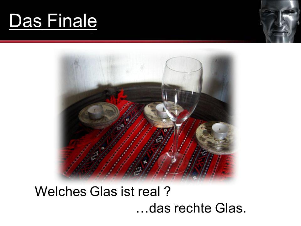Das Finale Welches Glas ist real …das rechte Glas.