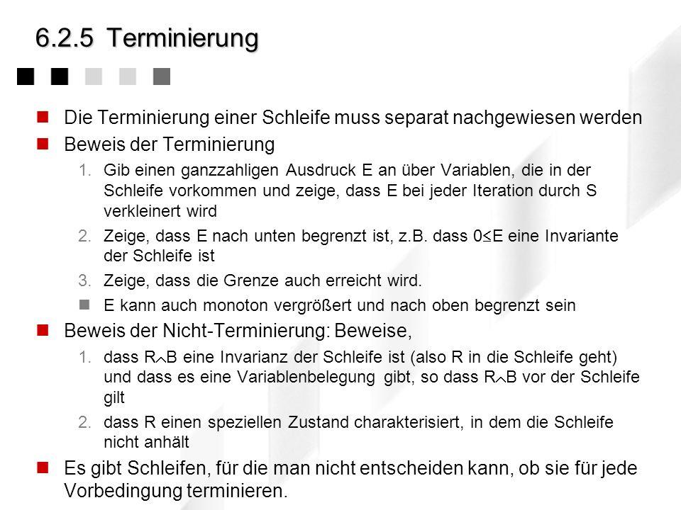 6.2.5 Terminierung Die Terminierung einer Schleife muss separat nachgewiesen werden. Beweis der Terminierung.