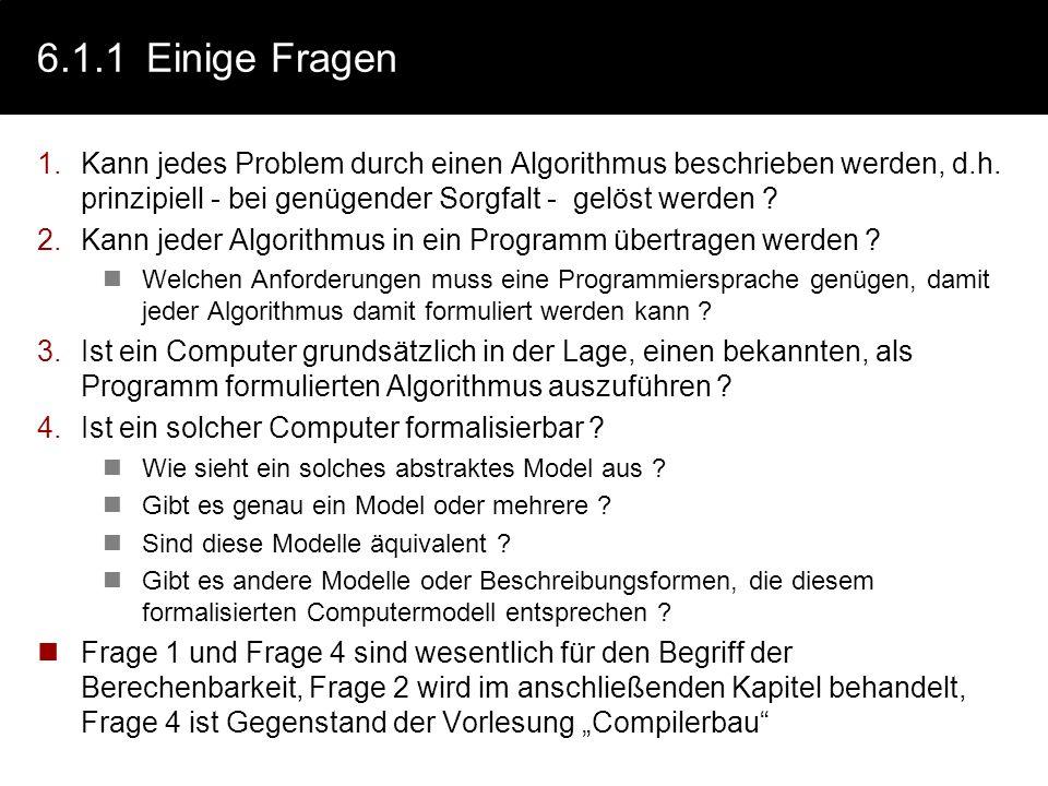 6.1.1 Einige Fragen Kann jedes Problem durch einen Algorithmus beschrieben werden, d.h. prinzipiell - bei genügender Sorgfalt - gelöst werden