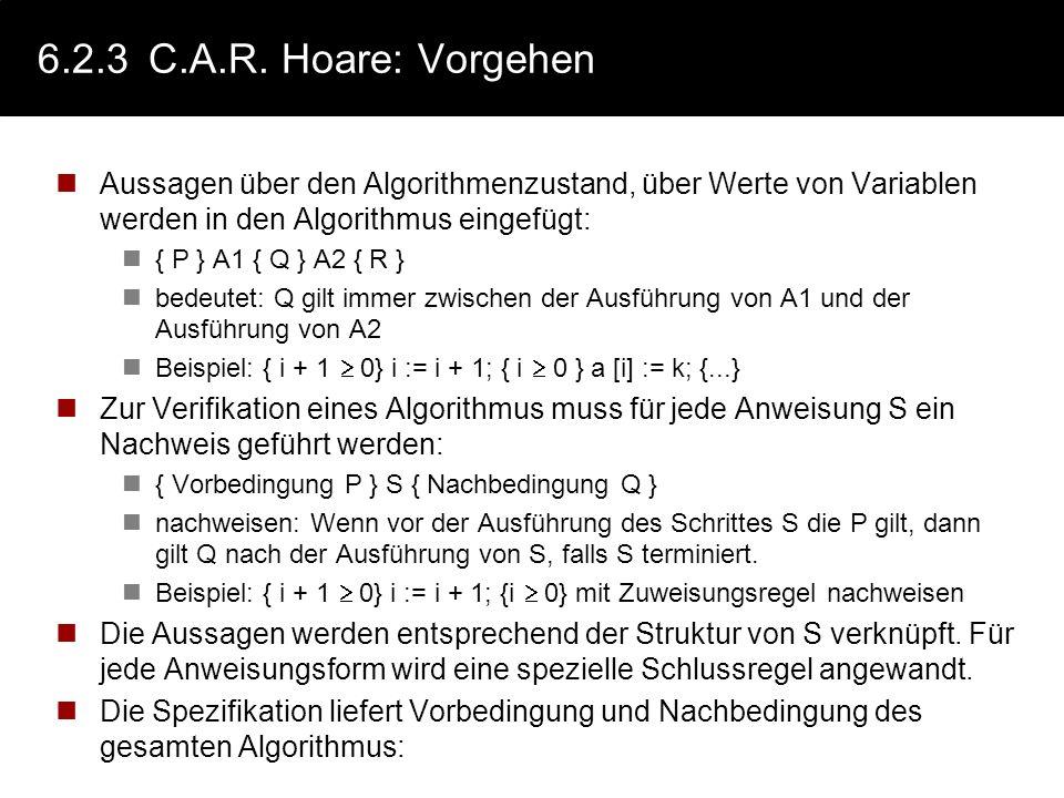 6.2.3 C.A.R. Hoare: Vorgehen Aussagen über den Algorithmenzustand, über Werte von Variablen werden in den Algorithmus eingefügt: