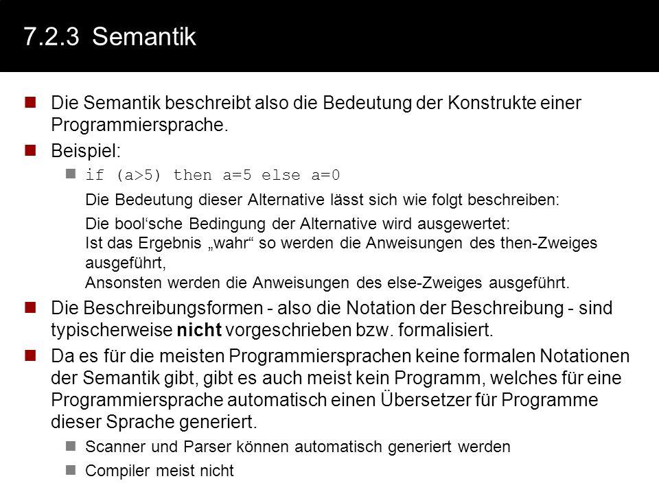 7.2.3 Semantik Die Semantik beschreibt also die Bedeutung der Konstrukte einer Programmiersprache. Beispiel: