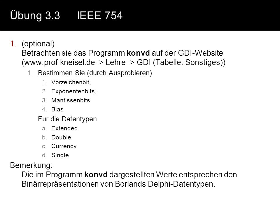 Übung 3.3 IEEE 754 (optional) Betrachten sie das Programm konvd auf der GDI-Website (www.prof-kneisel.de -> Lehre -> GDI (Tabelle: Sonstiges))
