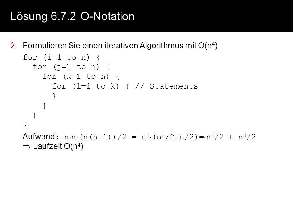 Lösung 6.7.2 O-Notation Formulieren Sie einen iterativen Algorithmus mit O(n4)