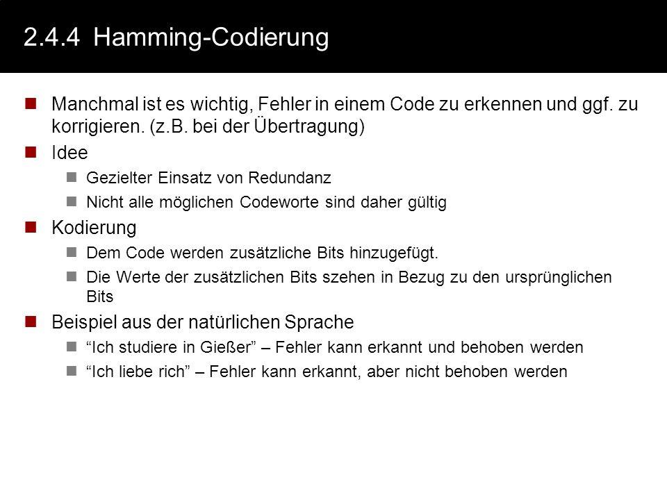 2.4.4 Hamming-Codierung Manchmal ist es wichtig, Fehler in einem Code zu erkennen und ggf. zu korrigieren. (z.B. bei der Übertragung)