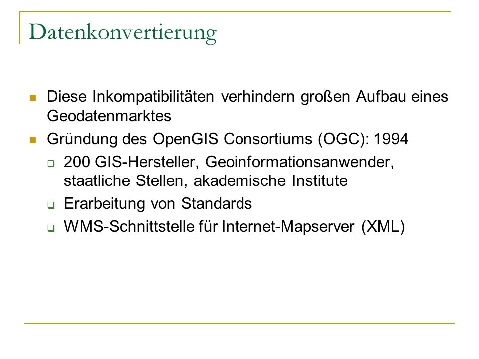 Datenkonvertierung Diese Inkompatibilitäten verhindern großen Aufbau eines Geodatenmarktes. Gründung des OpenGIS Consortiums (OGC): 1994.