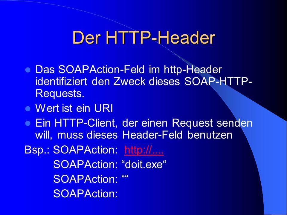 Der HTTP-Header Das SOAPAction-Feld im http-Header identifiziert den Zweck dieses SOAP-HTTP-Requests.
