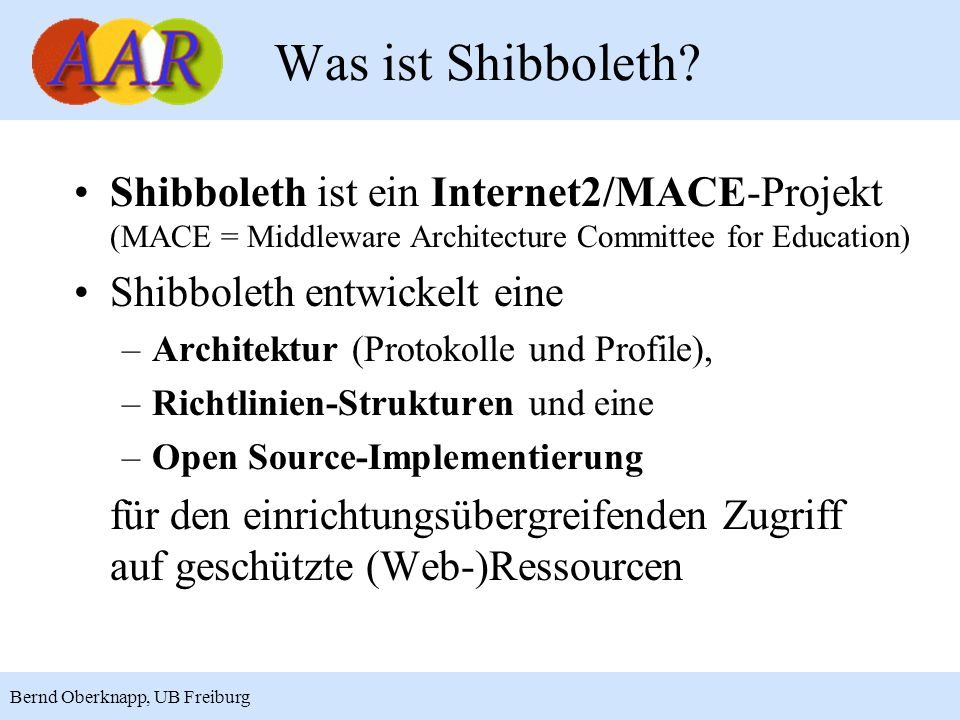 Was ist Shibboleth Shibboleth ist ein Internet2/MACE-Projekt (MACE = Middleware Architecture Committee for Education)