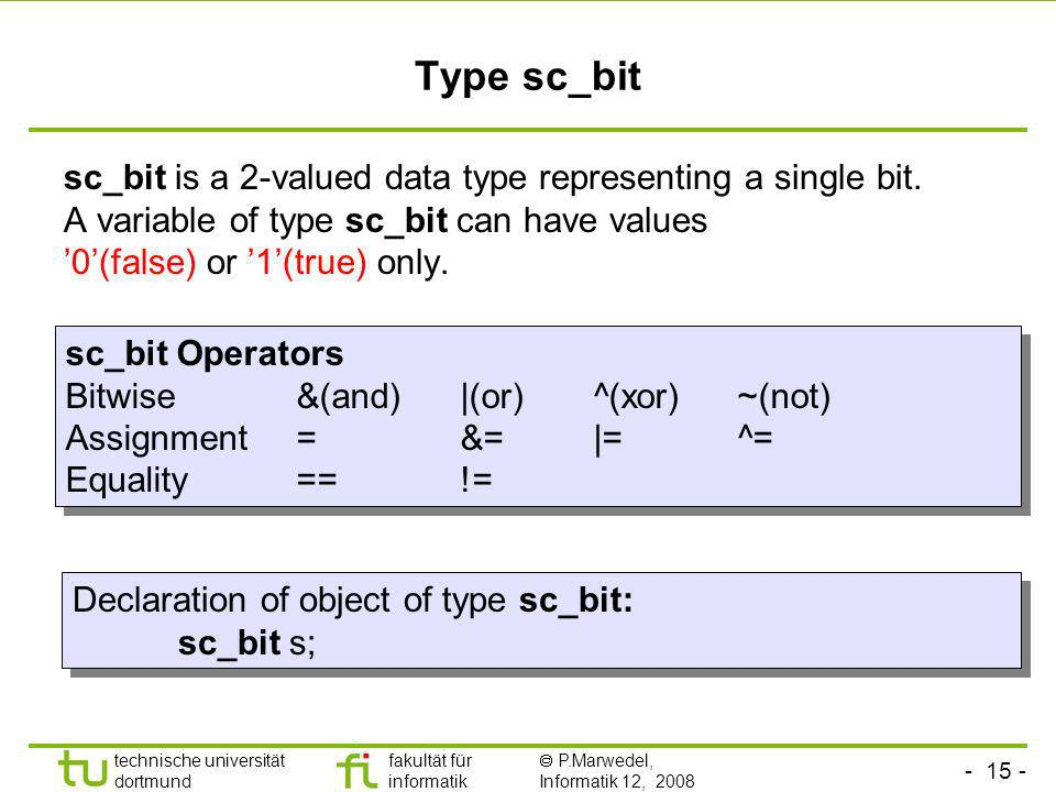 Type sc_bitsc_bit is a 2-valued data type representing a single bit. A variable of type sc_bit can have values '0'(false) or '1'(true) only.