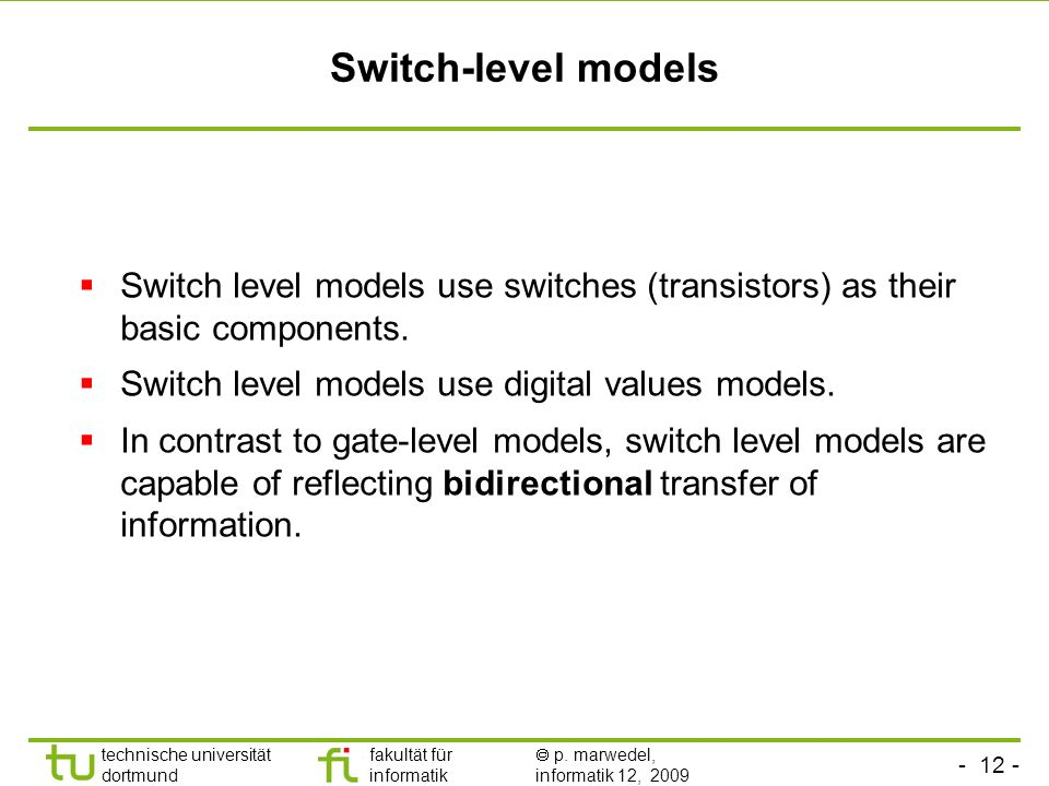 Switch-level models Switch level models use switches (transistors) as their basic components. Switch level models use digital values models.