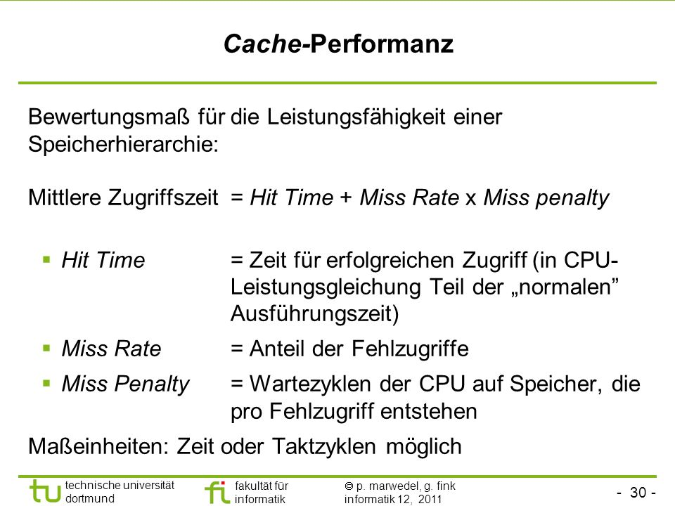 Cache-Performanz Bewertungsmaß für die Leistungsfähigkeit einer Speicherhierarchie: Mittlere Zugriffszeit = Hit Time + Miss Rate x Miss penalty.