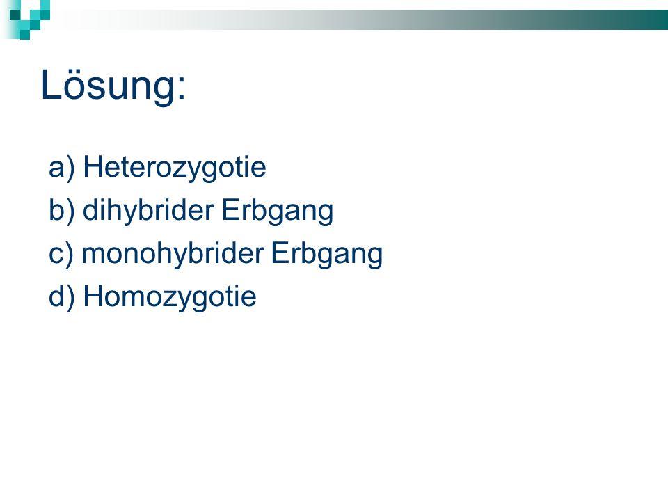 Lösung: a) Heterozygotie b) dihybrider Erbgang c) monohybrider Erbgang