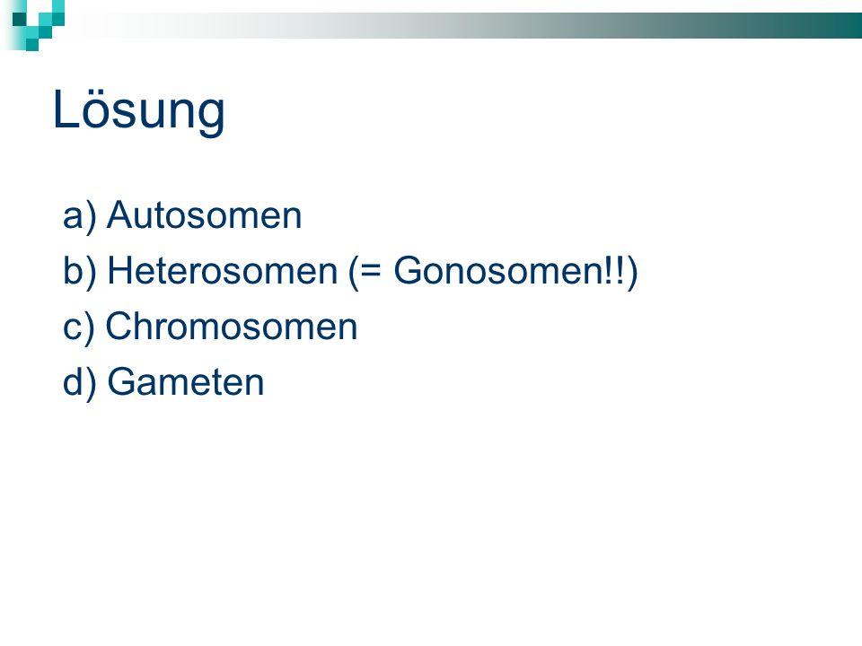 Lösung a) Autosomen b) Heterosomen (= Gonosomen!!) c) Chromosomen