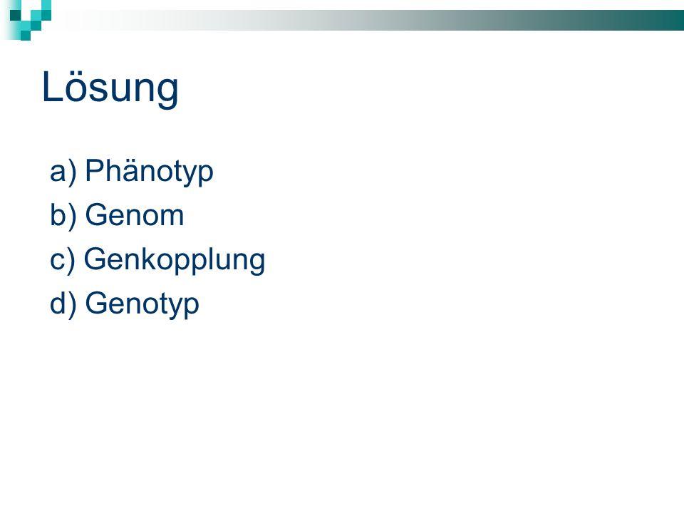 Lösung a) Phänotyp b) Genom c) Genkopplung d) Genotyp