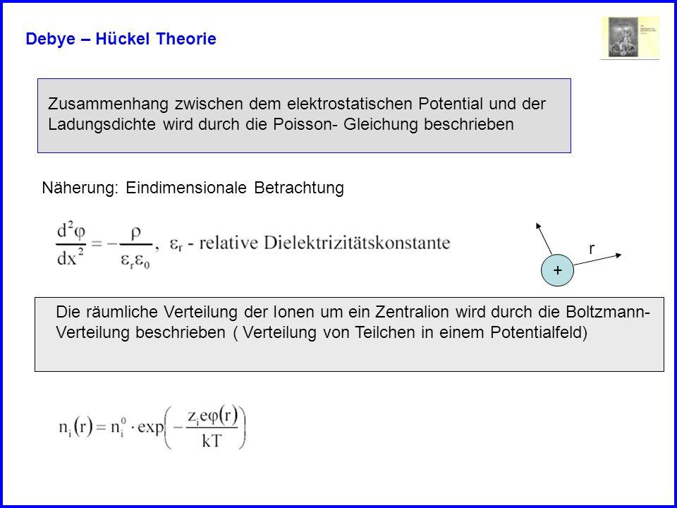 Debye – Hückel Theorie Zusammenhang zwischen dem elektrostatischen Potential und der. Ladungsdichte wird durch die Poisson- Gleichung beschrieben.
