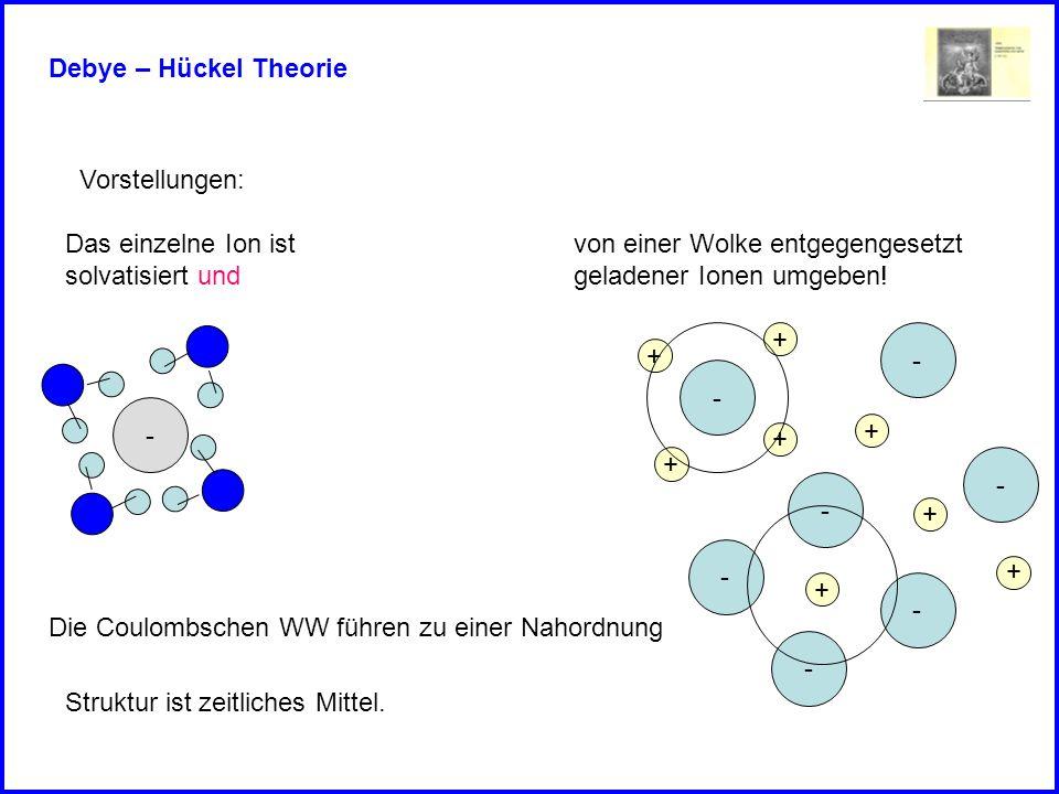 Debye – Hückel Theorie Vorstellungen: Das einzelne Ion ist. solvatisiert und. von einer Wolke entgegengesetzt.