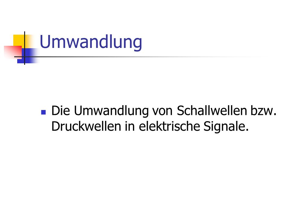 Umwandlung Die Umwandlung von Schallwellen bzw. Druckwellen in elektrische Signale.