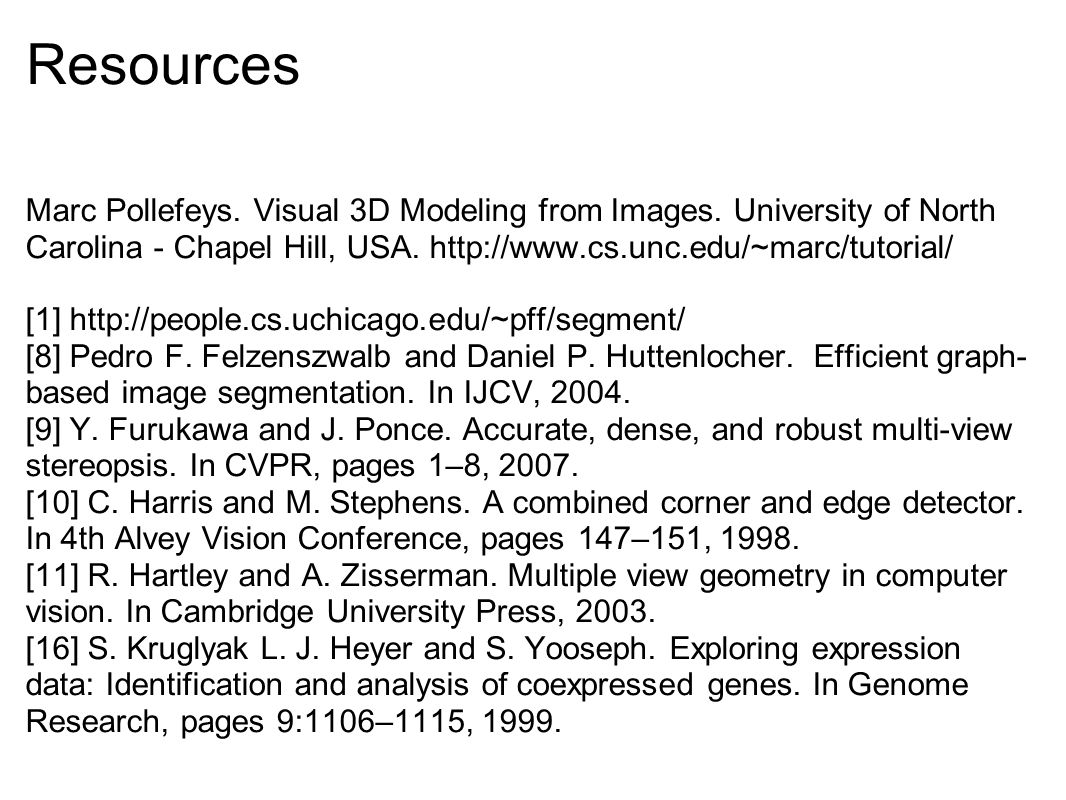 Resources Marc Pollefeys. Visual 3D Modeling from Images. University of North Carolina - Chapel Hill, USA. http://www.cs.unc.edu/~marc/tutorial/