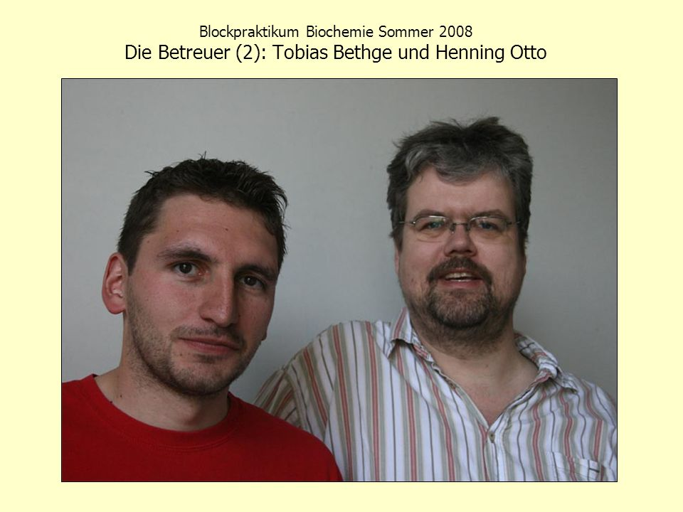 Blockpraktikum Biochemie Sommer 2008 Die Betreuer (2): Tobias Bethge und Henning Otto