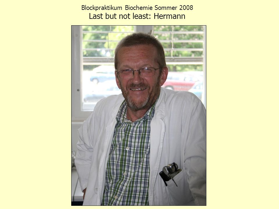 Blockpraktikum Biochemie Sommer 2008 Last but not least: Hermann