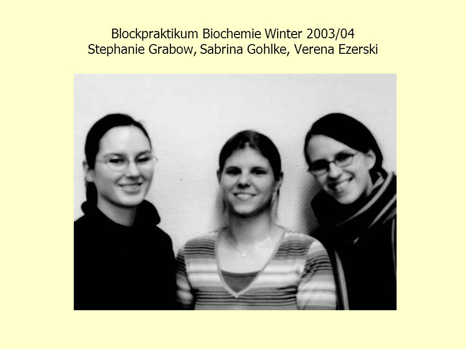 Blockpraktikum Biochemie Winter 2003/04 Stephanie Grabow, Sabrina Gohlke, Verena Ezerski