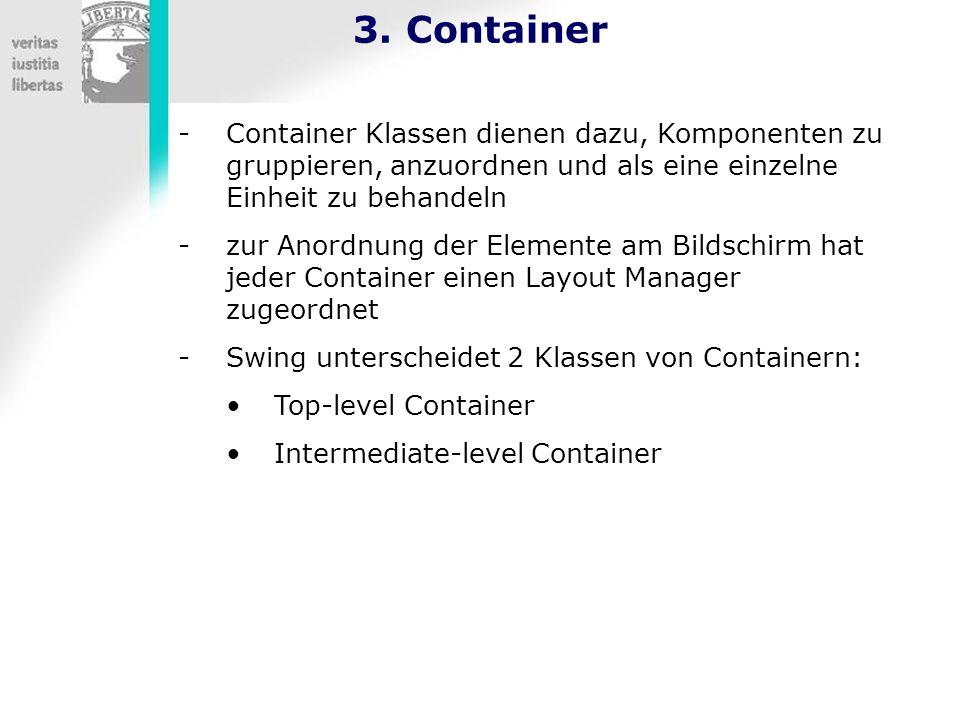 3. Container Container Klassen dienen dazu, Komponenten zu gruppieren, anzuordnen und als eine einzelne Einheit zu behandeln.