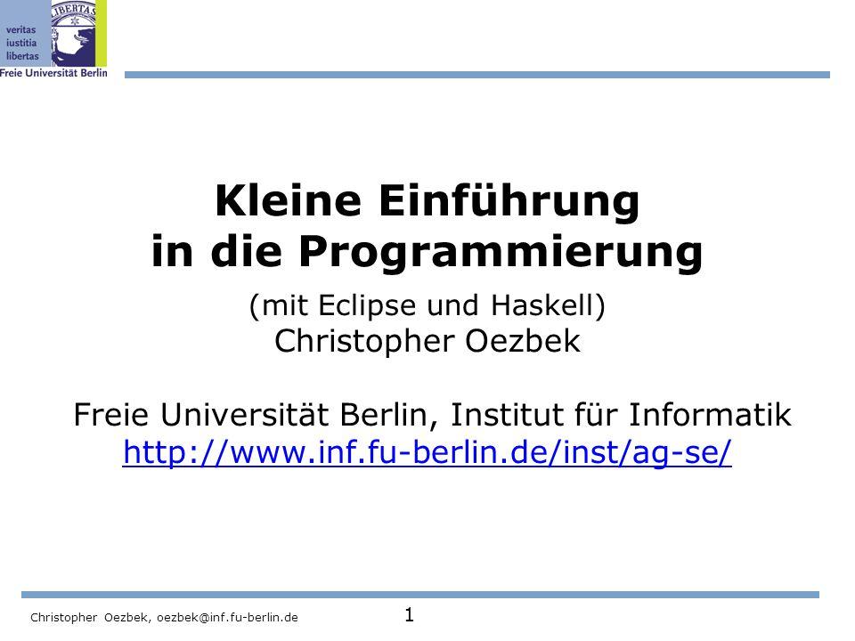 Kleine Einführung in die Programmierung (mit Eclipse und Haskell) Christopher Oezbek Freie Universität Berlin, Institut für Informatik http://www.inf.fu-berlin.de/inst/ag-se/