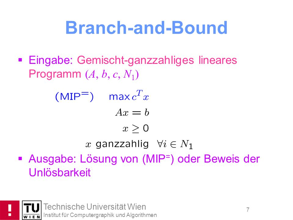 Branch-and-Bound Eingabe: Gemischt-ganzzahliges lineares Programm (A, b, c, N1) Ausgabe: Lösung von (MIP=) oder Beweis der Unlösbarkeit.