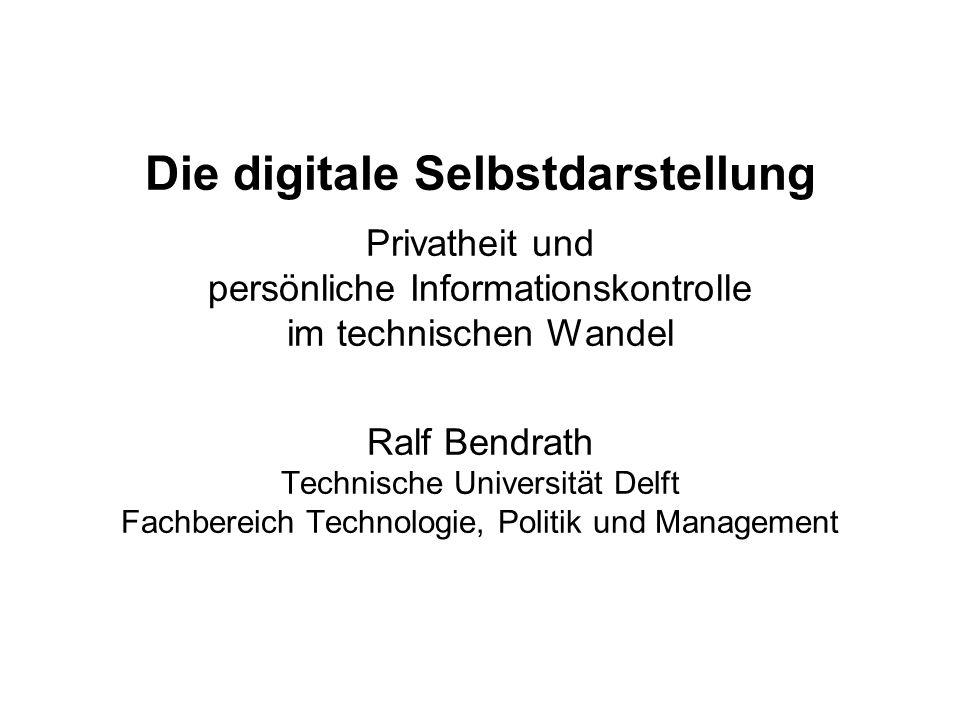 Die digitale Selbstdarstellung Privatheit und persönliche Informationskontrolle im technischen Wandel Ralf Bendrath Technische Universität Delft Fachbereich Technologie, Politik und Management