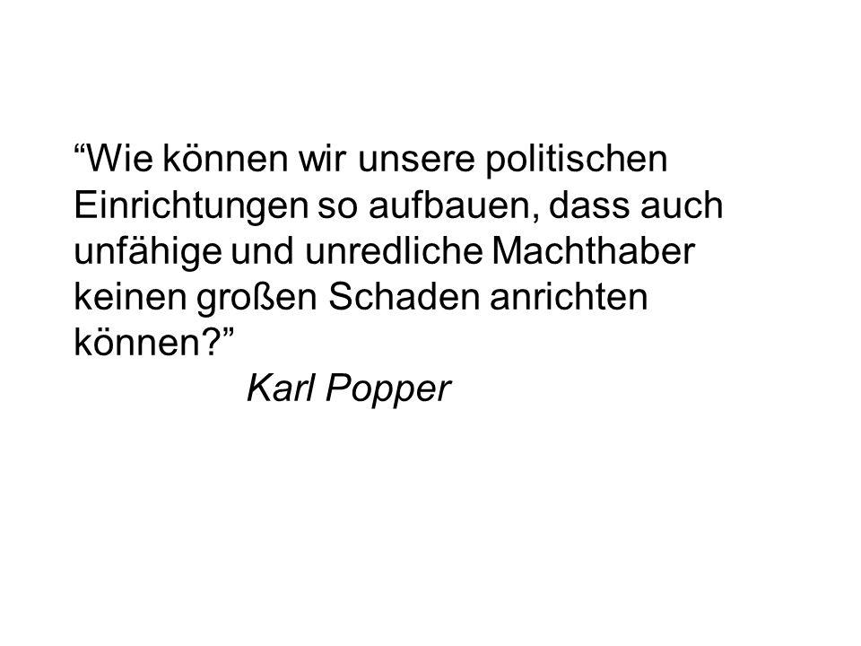 Wie können wir unsere politischen Einrichtungen so aufbauen, dass auch unfähige und unredliche Machthaber keinen großen Schaden anrichten können Karl Popper