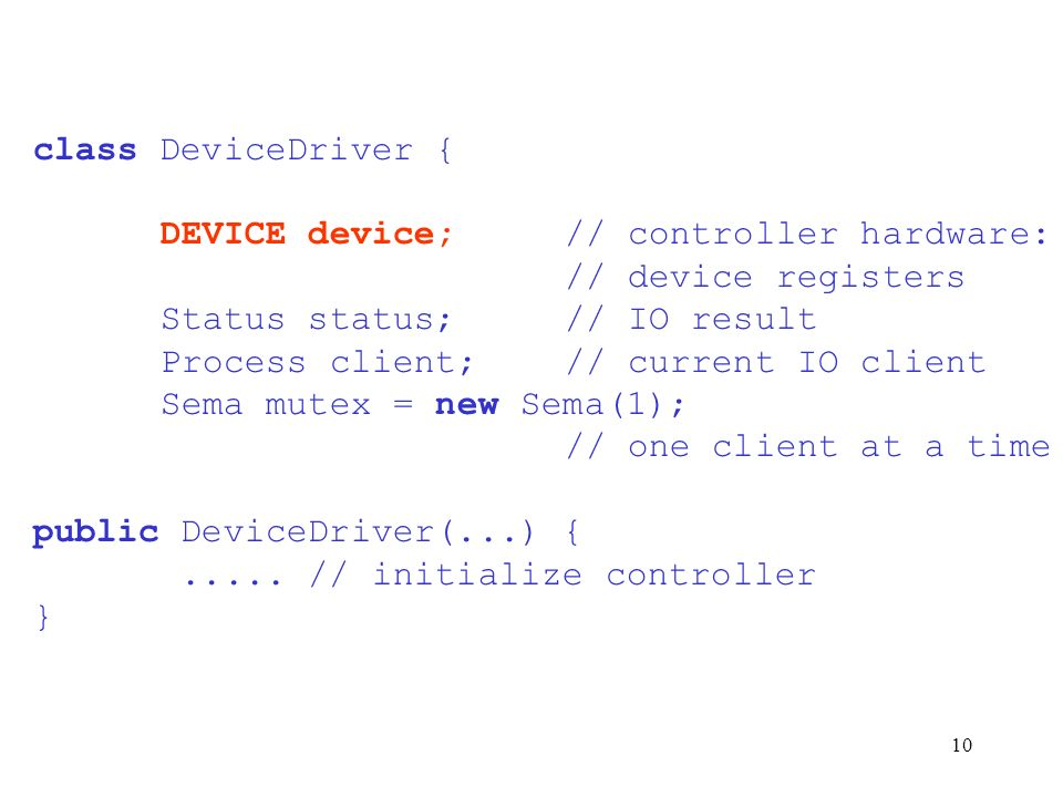 class DeviceDriver { DEVICE device; // controller hardware: // device registers. Status status; // IO result.