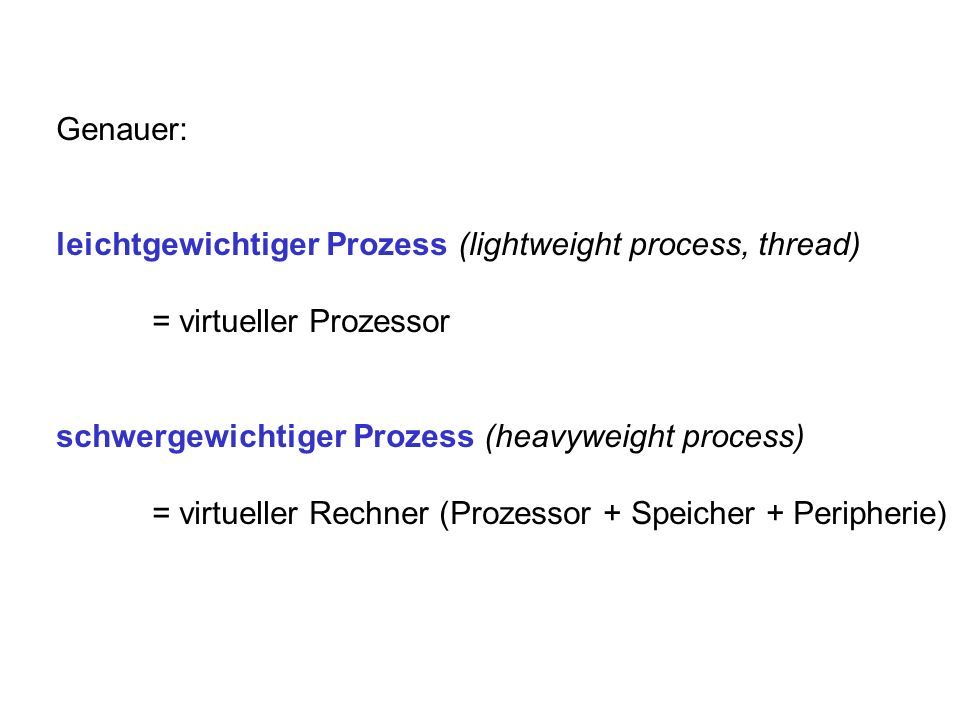Genauer: leichtgewichtiger Prozess (lightweight process, thread) = virtueller Prozessor. schwergewichtiger Prozess (heavyweight process)