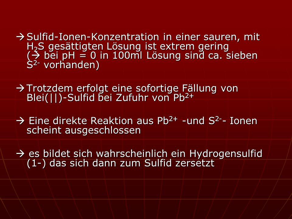  Sulfid-Ionen-Konzentration in einer sauren, mit H2S gesättigten Lösung ist extrem gering ( bei pH = 0 in 100ml Lösung sind ca. sieben S2- vorhanden)