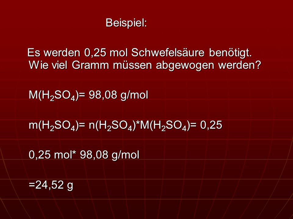 Beispiel: Es werden 0,25 mol Schwefelsäure benötigt. Wie viel Gramm müssen abgewogen werden M(H2SO4)= 98,08 g/mol.
