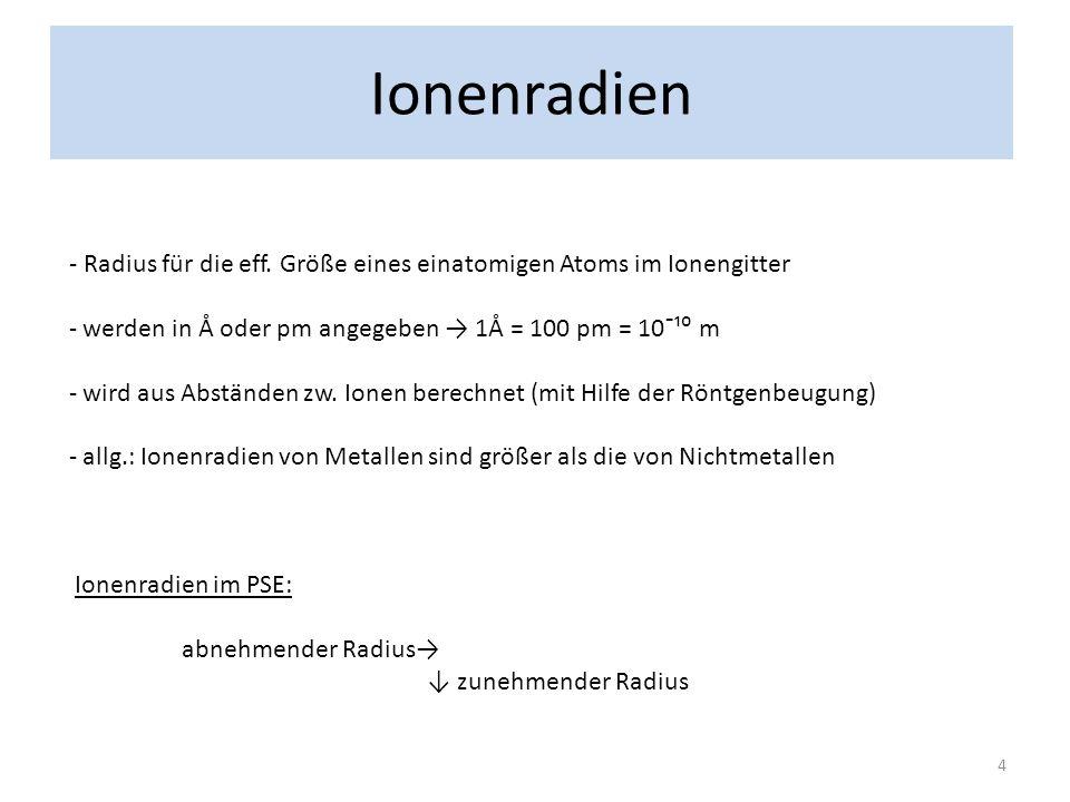 Ionenradien - Radius für die eff. Größe eines einatomigen Atoms im Ionengitter. werden in Å oder pm angegeben → 1Å = 100 pm = 10¯¹⁰ m.