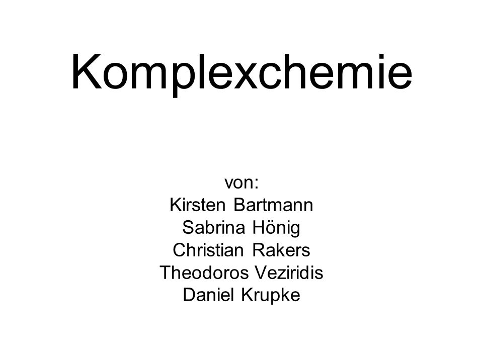 Komplexchemie von: Kirsten Bartmann Sabrina Hönig Christian Rakers Theodoros Veziridis Daniel Krupke