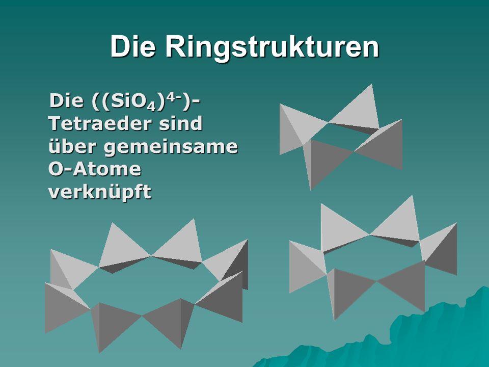 Die Ringstrukturen Die ((SiO4)4-)-Tetraeder sind über gemeinsame O-Atome verknüpft