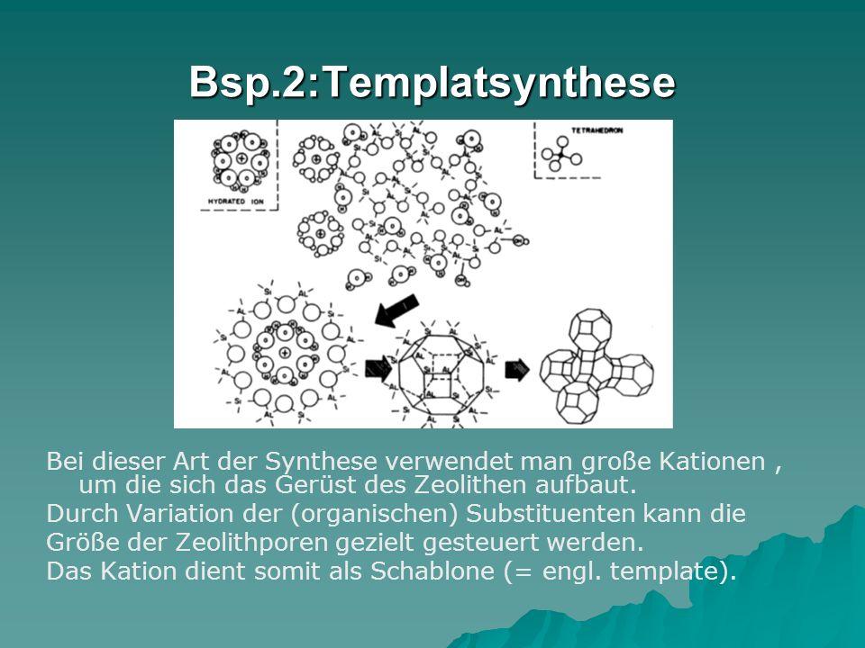 Bsp.2:Templatsynthese Bei dieser Art der Synthese verwendet man große Kationen , um die sich das Gerüst des Zeolithen aufbaut.