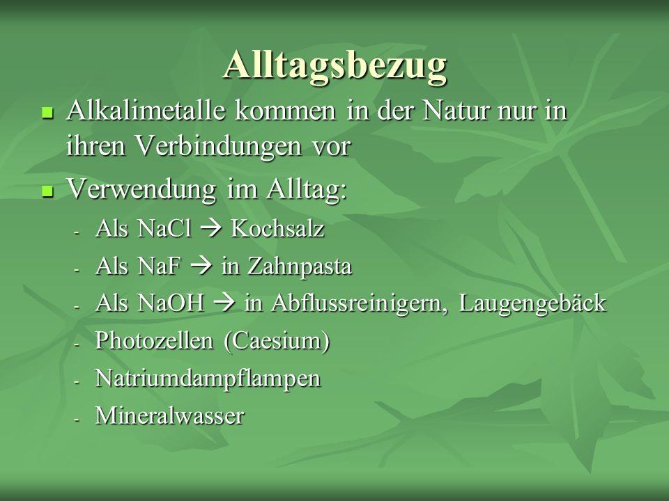 Alltagsbezug Alkalimetalle kommen in der Natur nur in ihren Verbindungen vor. Verwendung im Alltag: