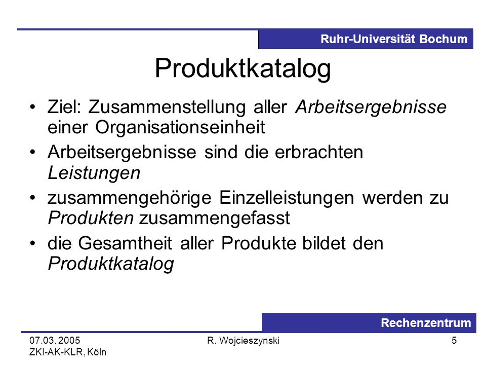 Produktkatalog Ziel: Zusammenstellung aller Arbeitsergebnisse einer Organisationseinheit. Arbeitsergebnisse sind die erbrachten Leistungen.