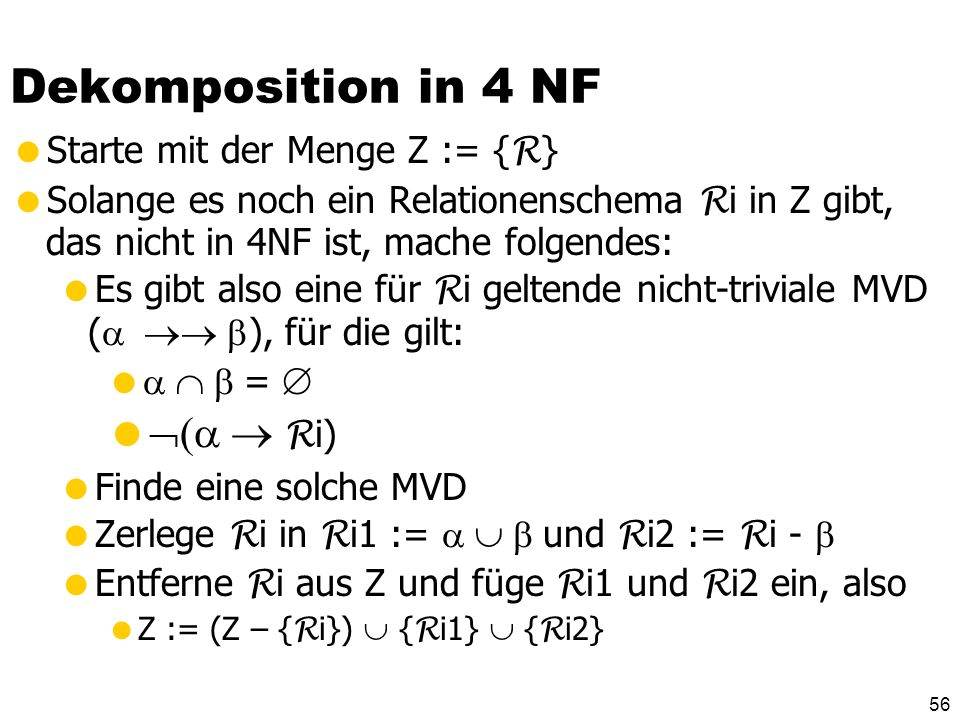 Dekomposition in 4 NF (a  Ri) Starte mit der Menge Z := {R}