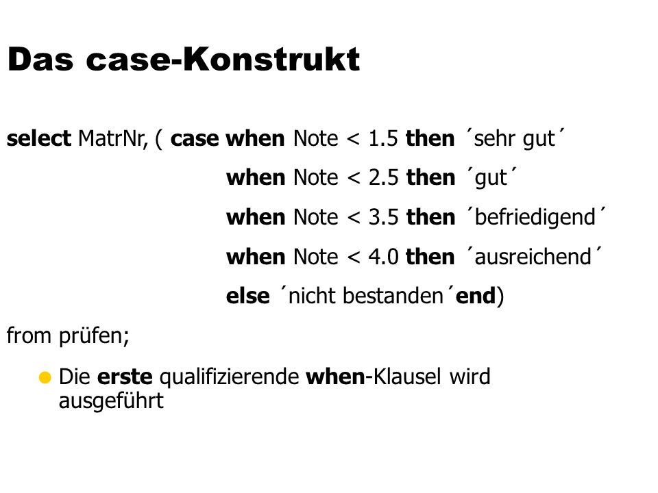 Das case-Konstrukt select MatrNr, ( case when Note < 1.5 then ´sehr gut´ when Note < 2.5 then ´gut´