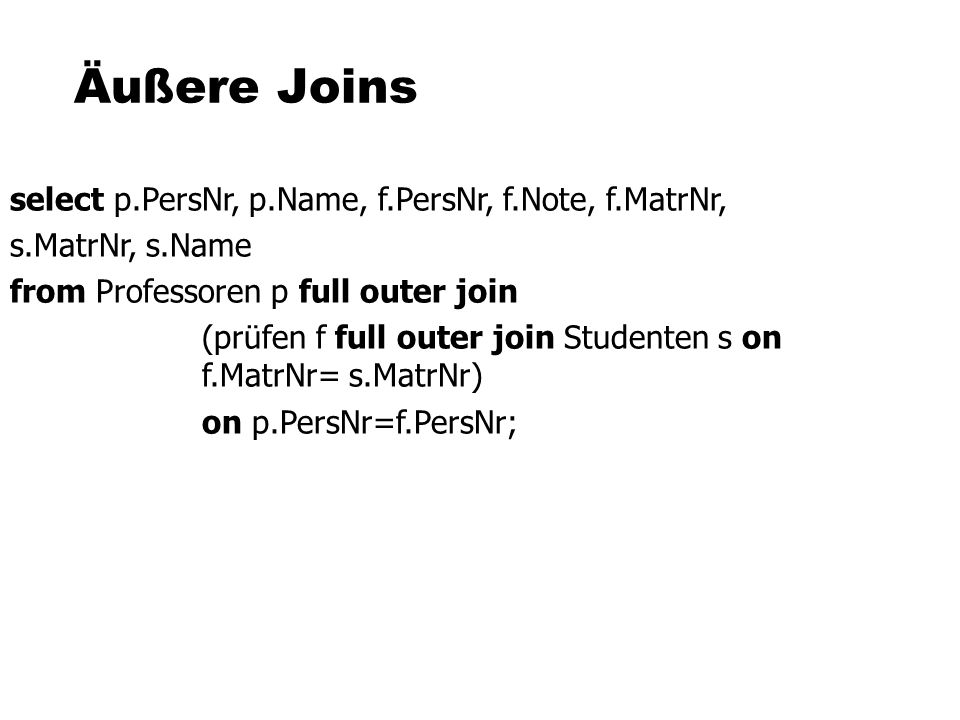Äußere Joins select p.PersNr, p.Name, f.PersNr, f.Note, f.MatrNr,