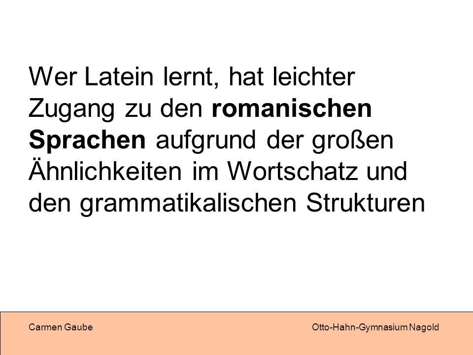 Wer Latein lernt, hat leichter Zugang zu den romanischen Sprachen aufgrund der großen Ähnlichkeiten im Wortschatz und den grammatikalischen Strukturen