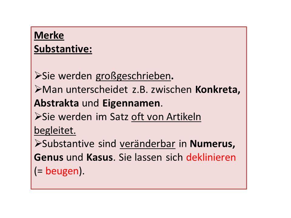 Merke Substantive: Sie werden großgeschrieben. Man unterscheidet z.B. zwischen Konkreta, Abstrakta und Eigennamen.