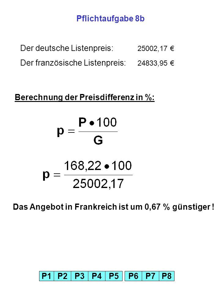 Pflichtaufgabe 8bDer deutsche Listenpreis: 25002,17 € Der französische Listenpreis: 24833,95 € Berechnung der Preisdifferenz in %: