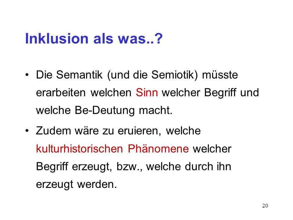 Inklusion als was.. Die Semantik (und die Semiotik) müsste erarbeiten welchen Sinn welcher Begriff und welche Be-Deutung macht.