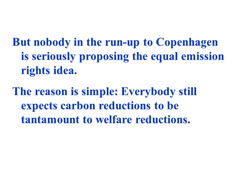But nobody in the run-up to Copenhagen is seriously proposing the equal emission rights idea.