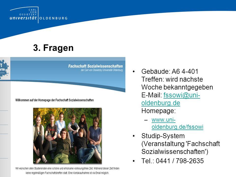 3. Fragen Gebäude: A6 4-401 Treffen: wird nächste Woche bekanntgegeben E-Mail: fssowi@uni-oldenburg.de Homepage: