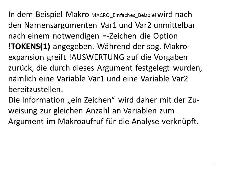 In dem Beispiel Makro MACRO_Einfaches_Beispiel wird nach den Namensargumenten Var1 und Var2 unmittelbar nach einem notwendigen =-Zeichen die Option !TOKENS(1) angegeben. Während der sog. Makro- expansion greift !AUSWERTUNG auf die Vorgaben zurück, die durch dieses Argument festgelegt wurden, nämlich eine Variable Var1 und eine Variable Var2 bereitzustellen.