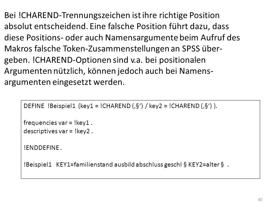 Bei !CHAREND-Trennungszeichen ist ihre richtige Position absolut entscheidend. Eine falsche Position führt dazu, dass diese Positions- oder auch Namensargumente beim Aufruf des Makros falsche Token-Zusammenstellungen an SPSS über- geben. !CHAREND-Optionen sind v.a. bei positionalen Argumenten nützlich, können jedoch auch bei Namens- argumenten eingesetzt werden.